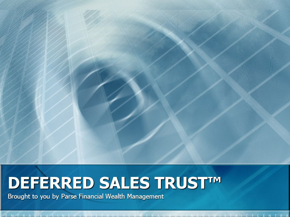 DEFERRED SALES TRUST Brought to you by Parse Financial Wealth Management