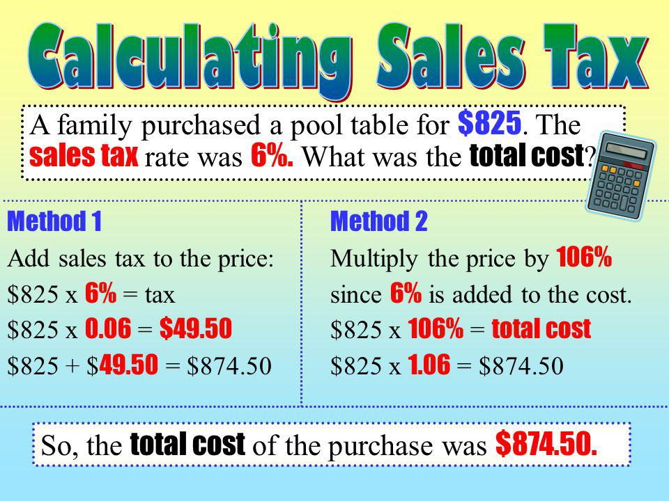 A family purchased a pool table for $825. The sales tax rate was 6%. What was the total cost ? Method 1 Add sales tax to the price: $825 x 6% = tax $8