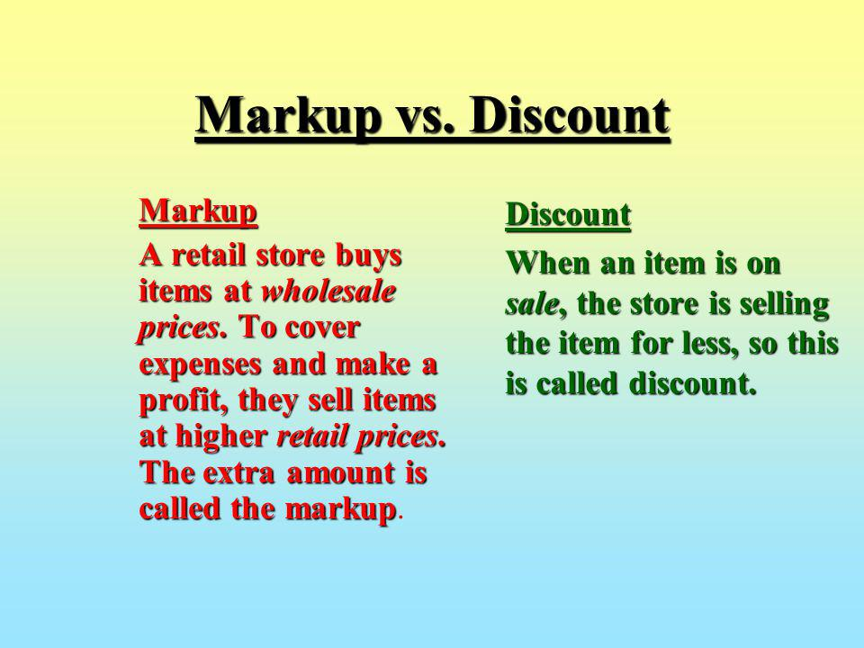 Markup vs. Discount Markup A retail store buys items at wholesale prices. To cover expenses and make a profit, they sell items at higher retail prices