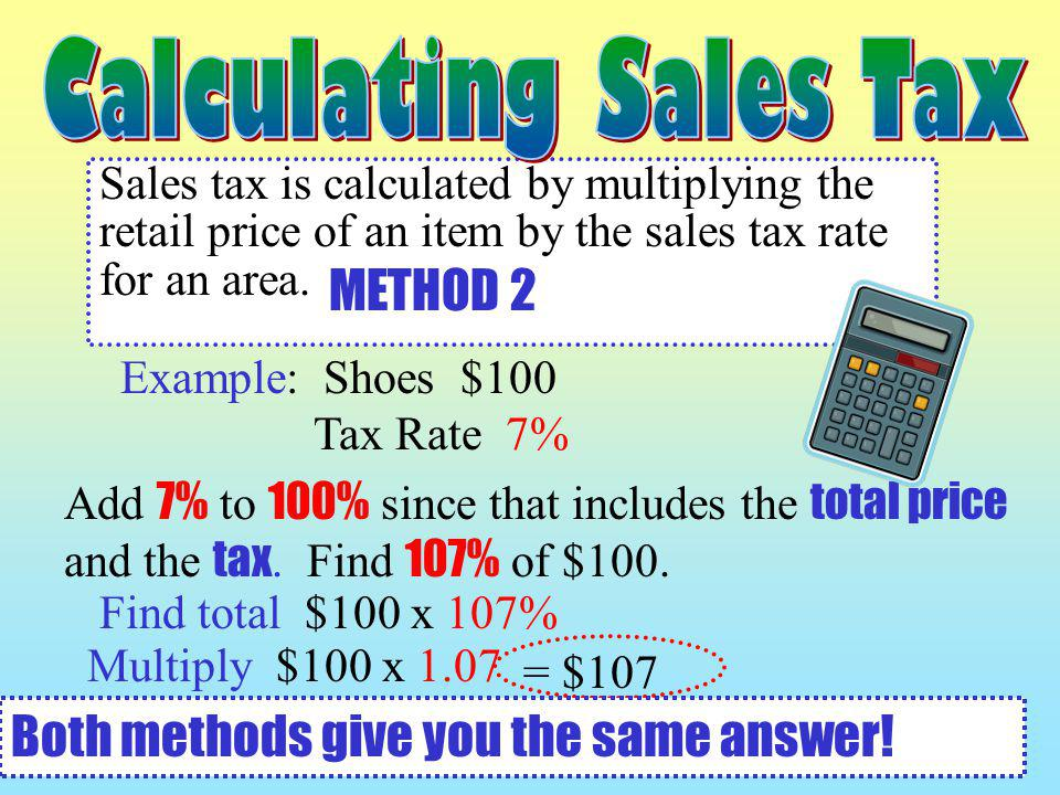 Sales tax is calculated by multiplying the retail price of an item by the sales tax rate for an area. Example: Shoes $100 Tax Rate 7% Add 7% to 100% s