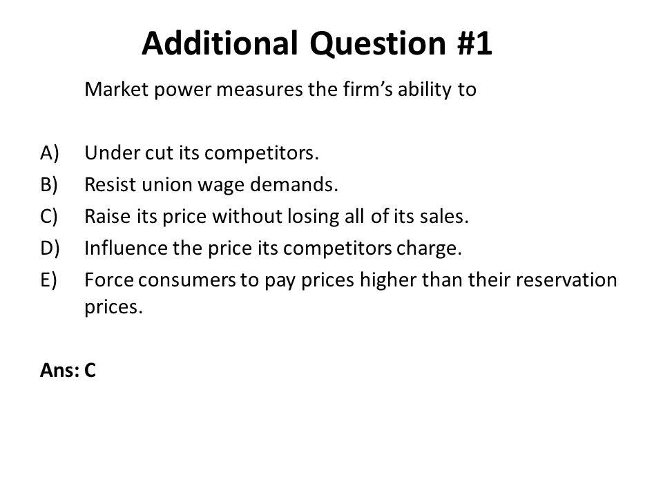 Market power measures the firms ability to A)Under cut its competitors.