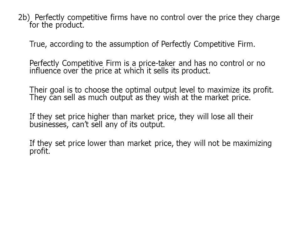 2b) Perfectly competitive firms have no control over the price they charge for the product.