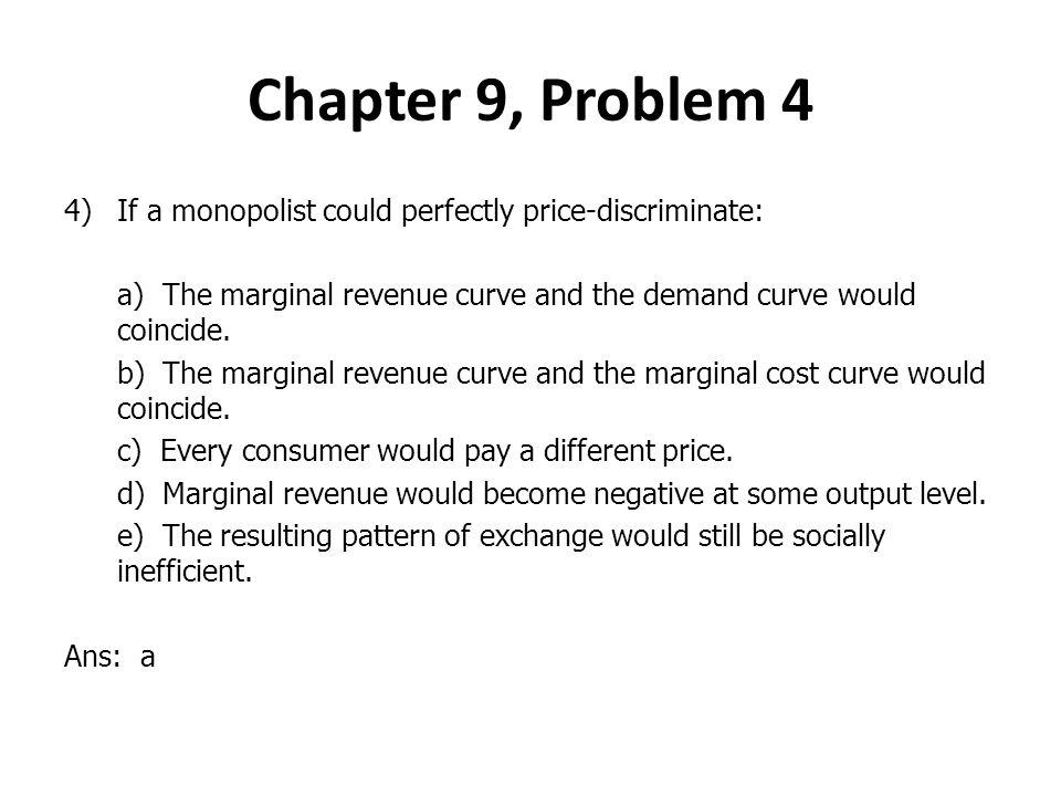 4)If a monopolist could perfectly price-discriminate: a) The marginal revenue curve and the demand curve would coincide.