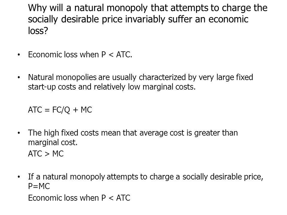 Why will a natural monopoly that attempts to charge the socially desirable price invariably suffer an economic loss.