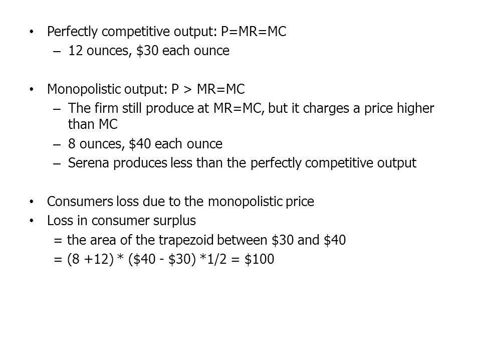 Perfectly competitive output: P=MR=MC – 12 ounces, $30 each ounce Monopolistic output: P > MR=MC – The firm still produce at MR=MC, but it charges a price higher than MC – 8 ounces, $40 each ounce – Serena produces less than the perfectly competitive output Consumers loss due to the monopolistic price Loss in consumer surplus = the area of the trapezoid between $30 and $40 = (8 +12) * ($40 - $30) *1/2 = $100