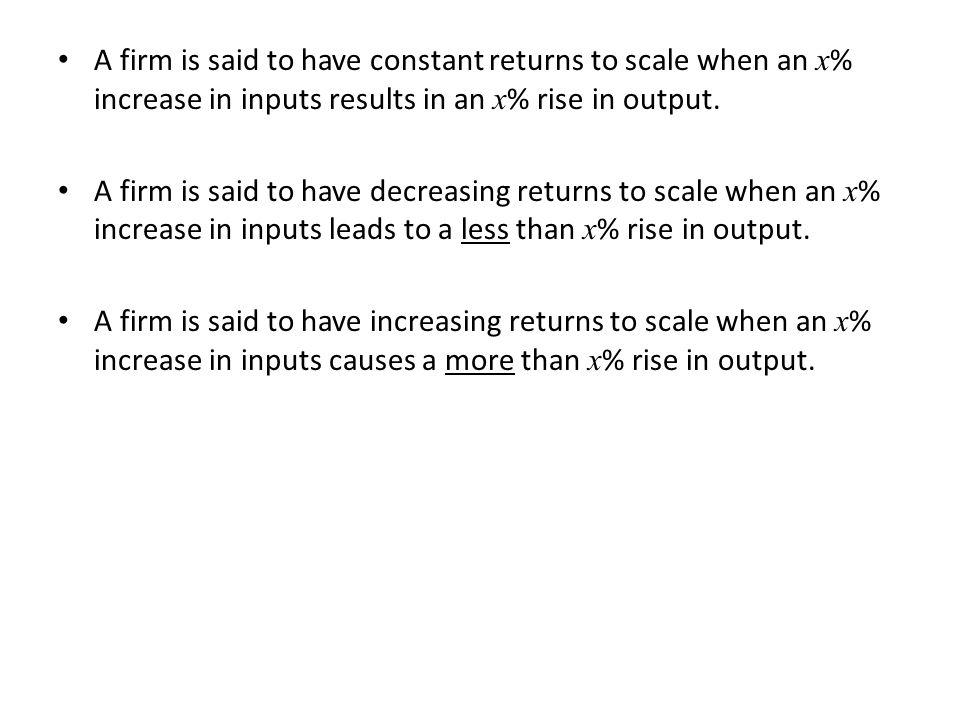 A firm is said to have constant returns to scale when an x % increase in inputs results in an x % rise in output.
