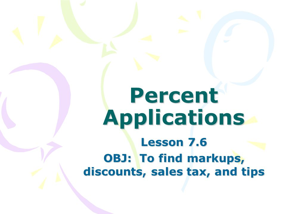Percent Applications Lesson 7.6 OBJ: To find markups, discounts, sales tax, and tips