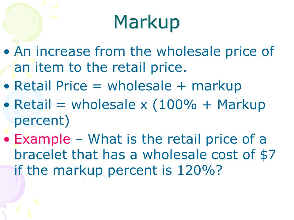Markup An increase from the wholesale price of an item to the retail price. Retail Price = wholesale + markup Retail = wholesale x (100% + Markup perc