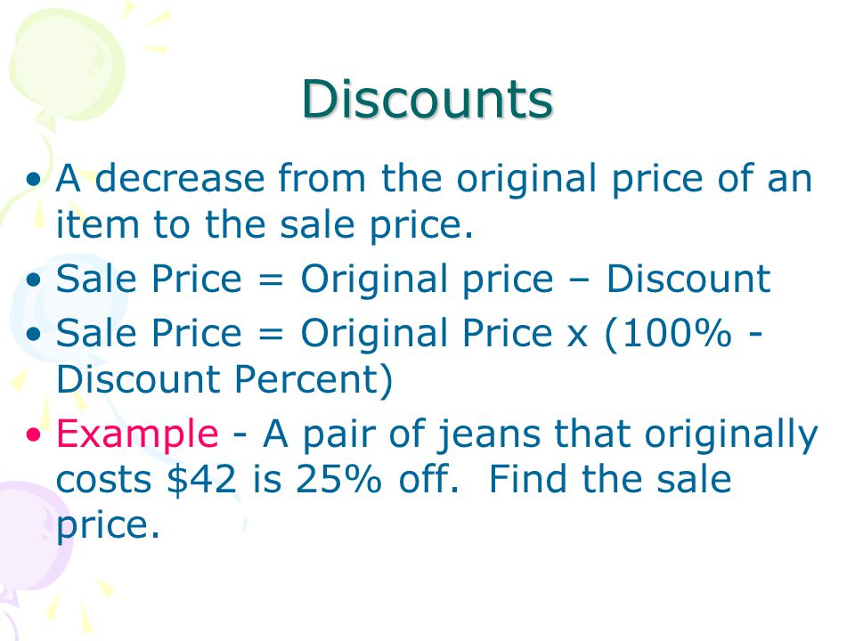 Discounts A decrease from the original price of an item to the sale price. Sale Price = Original price – Discount Sale Price = Original Price x (100%