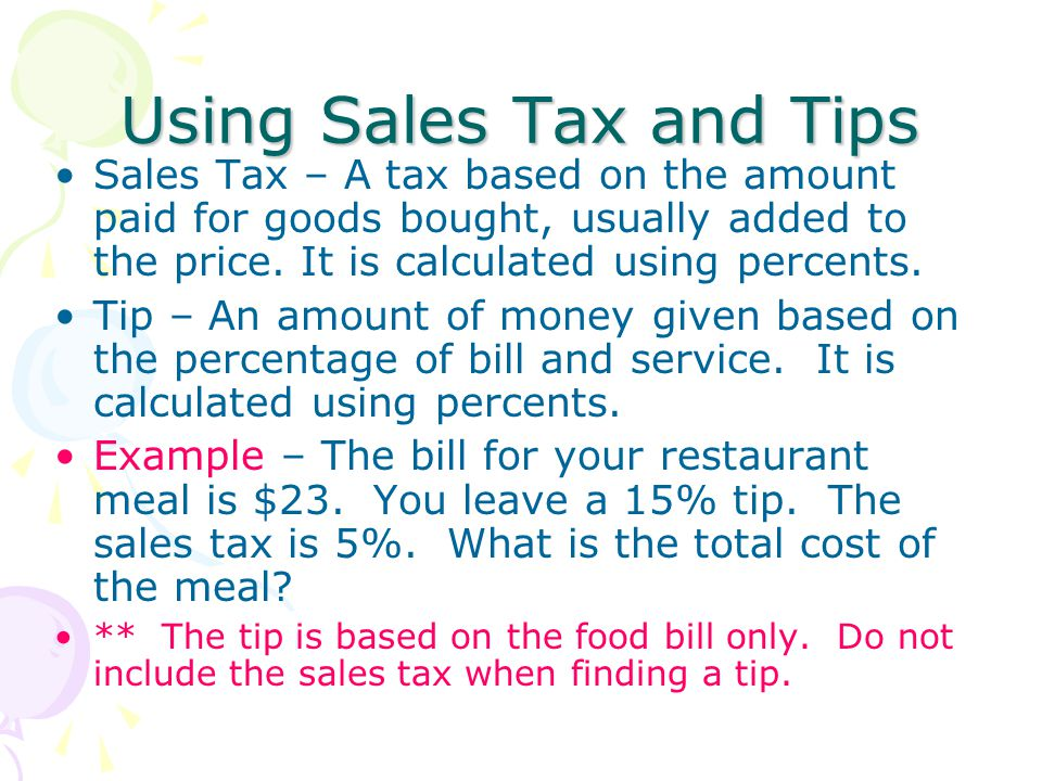 Using Sales Tax and Tips Sales Tax – A tax based on the amount paid for goods bought, usually added to the price. It is calculated using percents. Tip