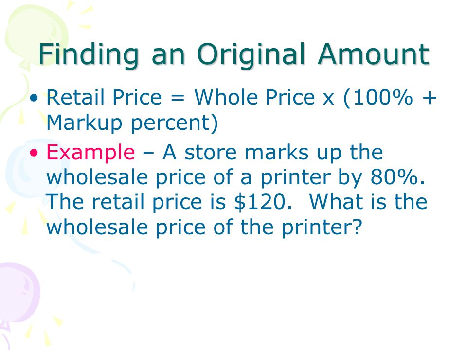 Finding an Original Amount Retail Price = Whole Price x (100% + Markup percent) Example – A store marks up the wholesale price of a printer by 80%. Th