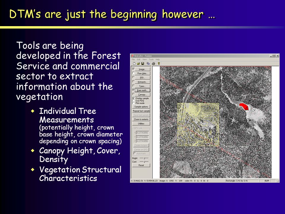 DTMs are just the beginning however … Tools are being developed in the Forest Service and commercial sector to extract information about the vegetation Individual Tree Measurements (potentially height, crown base height, crown diameter depending on crown spacing) Canopy Height, Cover, Density Vegetation Structural Characteristics Tools are being developed in the Forest Service and commercial sector to extract information about the vegetation Individual Tree Measurements (potentially height, crown base height, crown diameter depending on crown spacing) Canopy Height, Cover, Density Vegetation Structural Characteristics