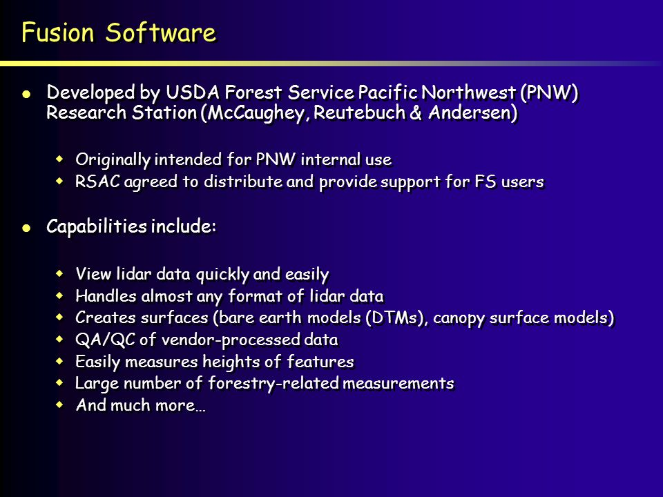 Fusion Software Developed by USDA Forest Service Pacific Northwest (PNW) Research Station (McCaughey, Reutebuch & Andersen) Originally intended for PNW internal use RSAC agreed to distribute and provide support for FS users Capabilities include: View lidar data quickly and easily Handles almost any format of lidar data Creates surfaces (bare earth models (DTMs), canopy surface models) QA/QC of vendor-processed data Easily measures heights of features Large number of forestry-related measurements And much more… Developed by USDA Forest Service Pacific Northwest (PNW) Research Station (McCaughey, Reutebuch & Andersen) Originally intended for PNW internal use RSAC agreed to distribute and provide support for FS users Capabilities include: View lidar data quickly and easily Handles almost any format of lidar data Creates surfaces (bare earth models (DTMs), canopy surface models) QA/QC of vendor-processed data Easily measures heights of features Large number of forestry-related measurements And much more…