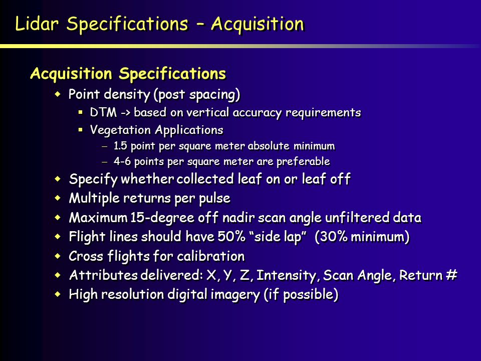 Lidar Specifications – Acquisition Acquisition Specifications Point density (post spacing) DTM -> based on vertical accuracy requirements Vegetation Applications 1.5 point per square meter absolute minimum 4-6 points per square meter are preferable Specify whether collected leaf on or leaf off Multiple returns per pulse Maximum 15-degree off nadir scan angle unfiltered data Flight lines should have 50% side lap (30% minimum) Cross flights for calibration Attributes delivered: X, Y, Z, Intensity, Scan Angle, Return # High resolution digital imagery (if possible) Acquisition Specifications Point density (post spacing) DTM -> based on vertical accuracy requirements Vegetation Applications 1.5 point per square meter absolute minimum 4-6 points per square meter are preferable Specify whether collected leaf on or leaf off Multiple returns per pulse Maximum 15-degree off nadir scan angle unfiltered data Flight lines should have 50% side lap (30% minimum) Cross flights for calibration Attributes delivered: X, Y, Z, Intensity, Scan Angle, Return # High resolution digital imagery (if possible)