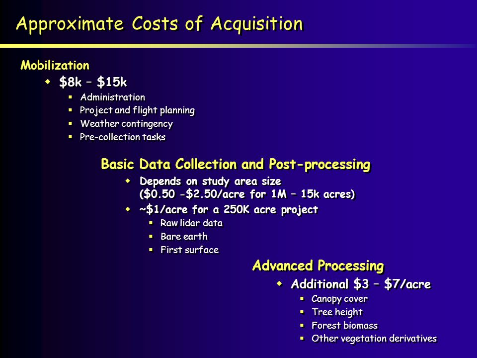 Approximate Costs of Acquisition Basic Data Collection and Post-processing Depends on study area size ($0.50 -$2.50/acre for 1M – 15k acres) ~$1/acre for a 250K acre project Raw lidar data Bare earth First surface Basic Data Collection and Post-processing Depends on study area size ($0.50 -$2.50/acre for 1M – 15k acres) ~$1/acre for a 250K acre project Raw lidar data Bare earth First surface Mobilization $8k – $15k Administration Project and flight planning Weather contingency Pre-collection tasks Mobilization $8k – $15k Administration Project and flight planning Weather contingency Pre-collection tasks Advanced Processing Additional $3 – $7/acre Canopy cover Tree height Forest biomass Other vegetation derivatives Advanced Processing Additional $3 – $7/acre Canopy cover Tree height Forest biomass Other vegetation derivatives