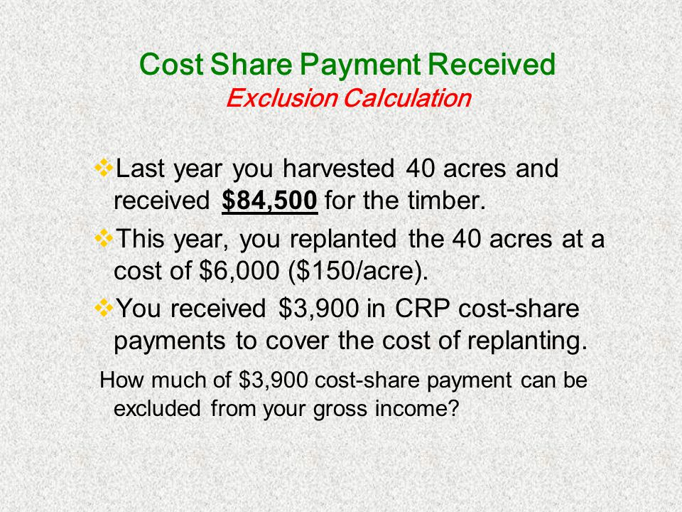 Cost Share Payment Received Exclusion Calculation Last year you harvested 40 acres and received $84,500 for the timber. This year, you replanted the 4