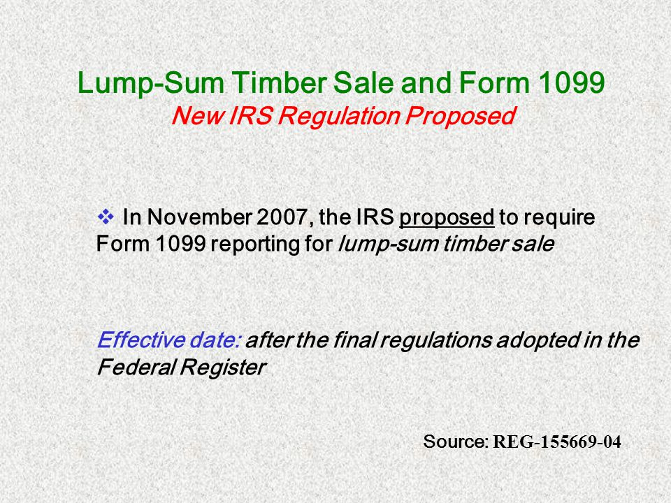 Lump-Sum Timber Sale and Form 1099 New IRS Regulation Proposed In November 2007, the IRS proposed to require Form 1099 reporting for lump-sum timber s