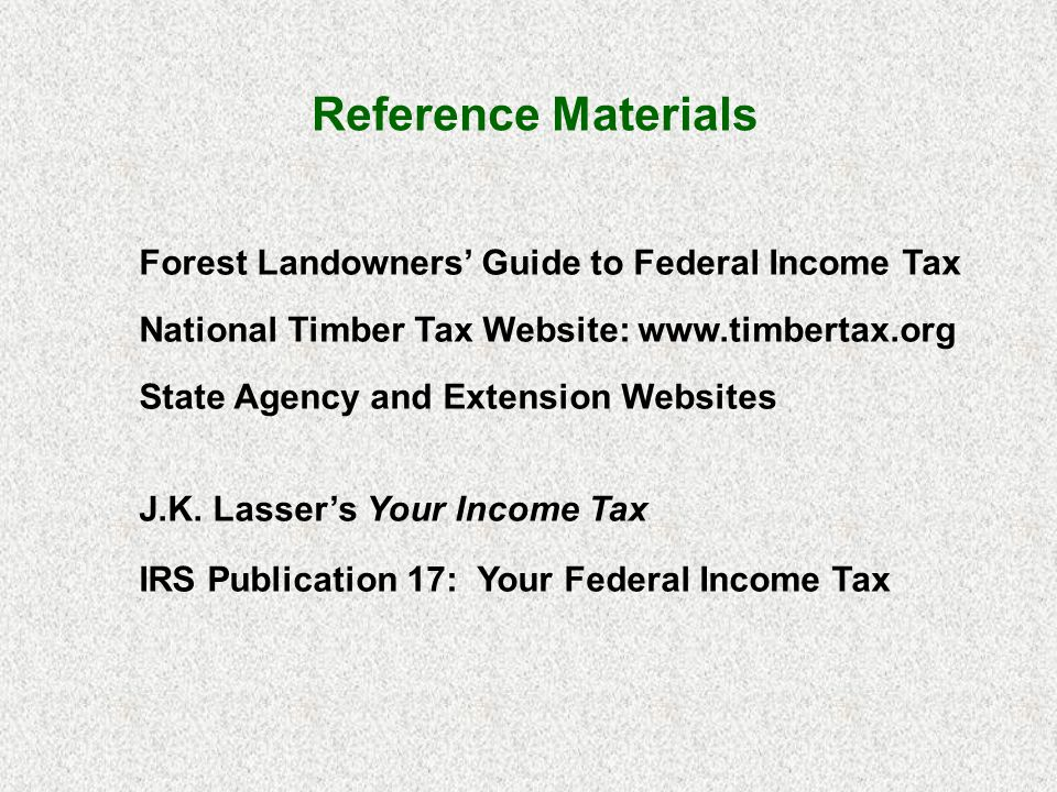 Forest Landowners Guide to Federal Income Tax National Timber Tax Website: www.timbertax.org State Agency and Extension Websites J.K. Lassers Your Inc