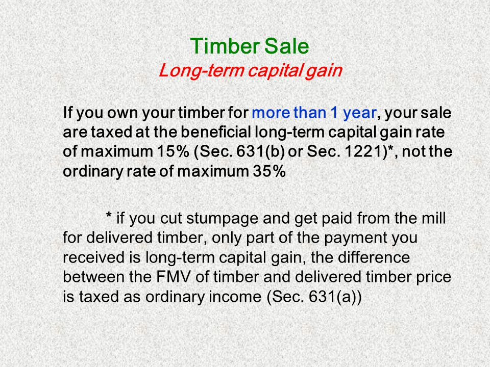 Timber Sale Filing requirement Timber as investment: File Schedule D and Form T (may be required) Timber as business: File Form 4797, Schedule D, and Form T (may be required)* *Schedule C for Sec.