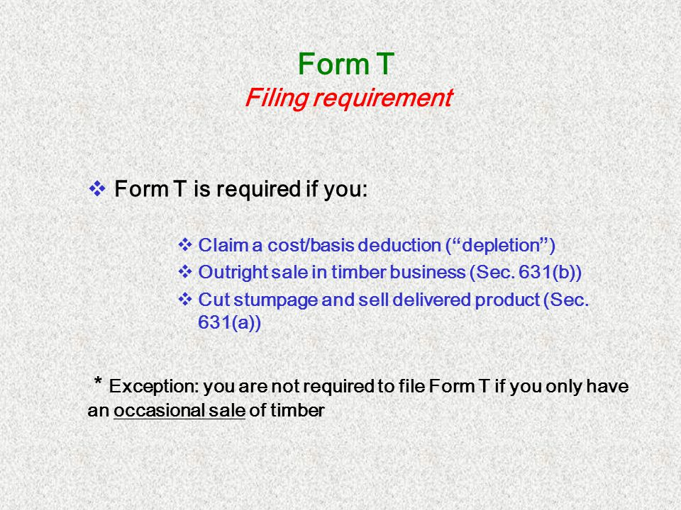 Form T Filing requirement Form T is required if you: Claim a cost/basis deduction ( depletion ) Outright sale in timber business (Sec. 631(b)) Cut stu