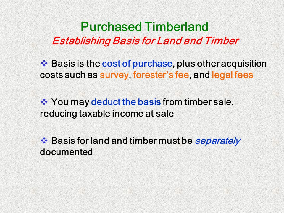 Purchased Timberland Establishing Basis for Land and Timber Basis is the cost of purchase, plus other acquisition costs such as survey, forester s fee