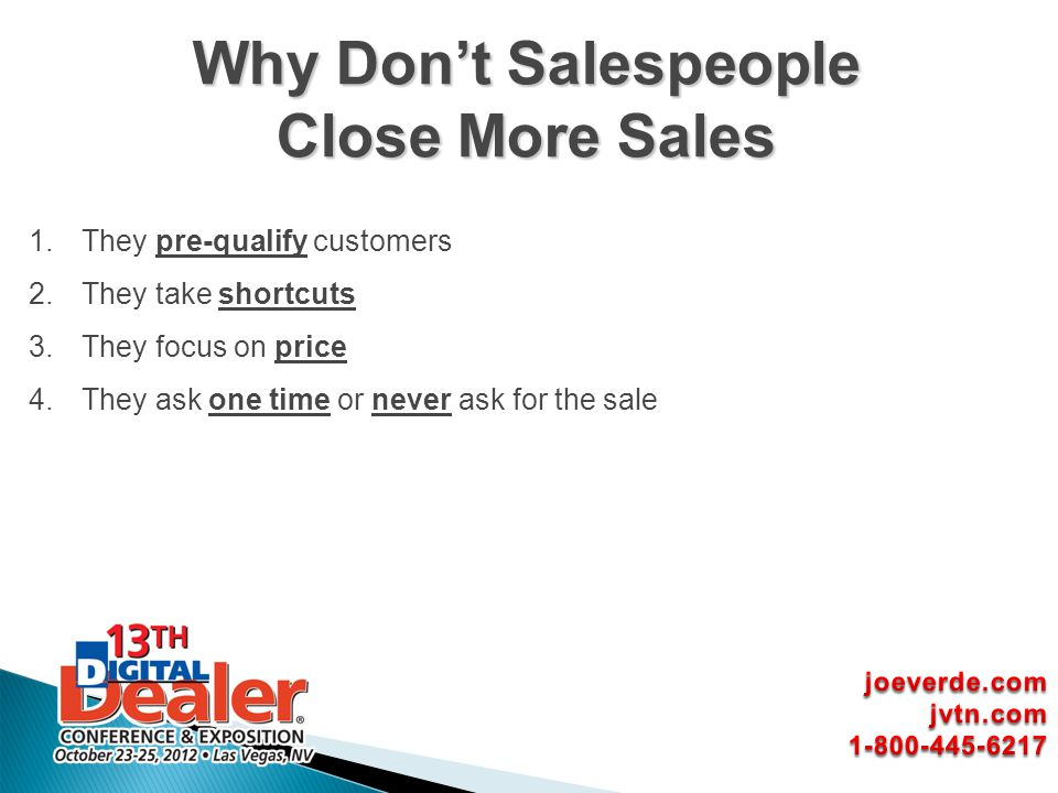 1.They pre-qualify customers 2.They take shortcuts 3.They focus on price 4.They ask one time or never ask for the sale Why Dont Salespeople Close More