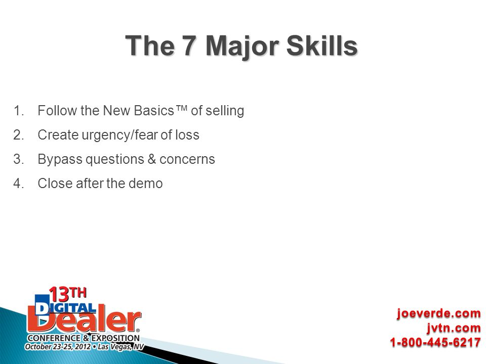 1.Follow the New Basics of selling 2.Create urgency/fear of loss 3.Bypass questions & concerns 4.Close after the demo The 7 Major Skills