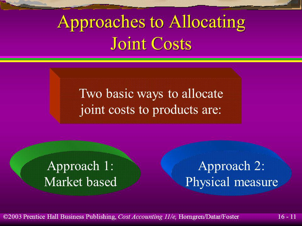 16 - 11 ©2003 Prentice Hall Business Publishing, Cost Accounting 11/e, Horngren/Datar/Foster Approaches to Allocating Joint Costs Approach 2: Physical