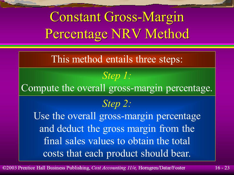 16 - 23 ©2003 Prentice Hall Business Publishing, Cost Accounting 11/e, Horngren/Datar/Foster Constant Gross-Margin Percentage NRV Method This method e