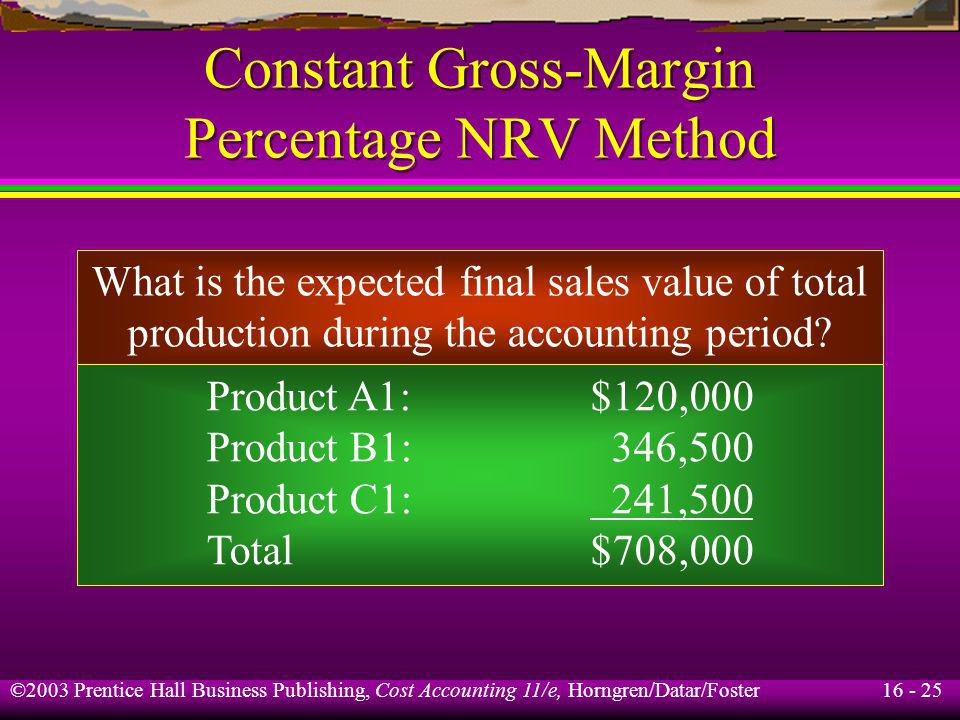 16 - 25 ©2003 Prentice Hall Business Publishing, Cost Accounting 11/e, Horngren/Datar/Foster Constant Gross-Margin Percentage NRV Method What is the e