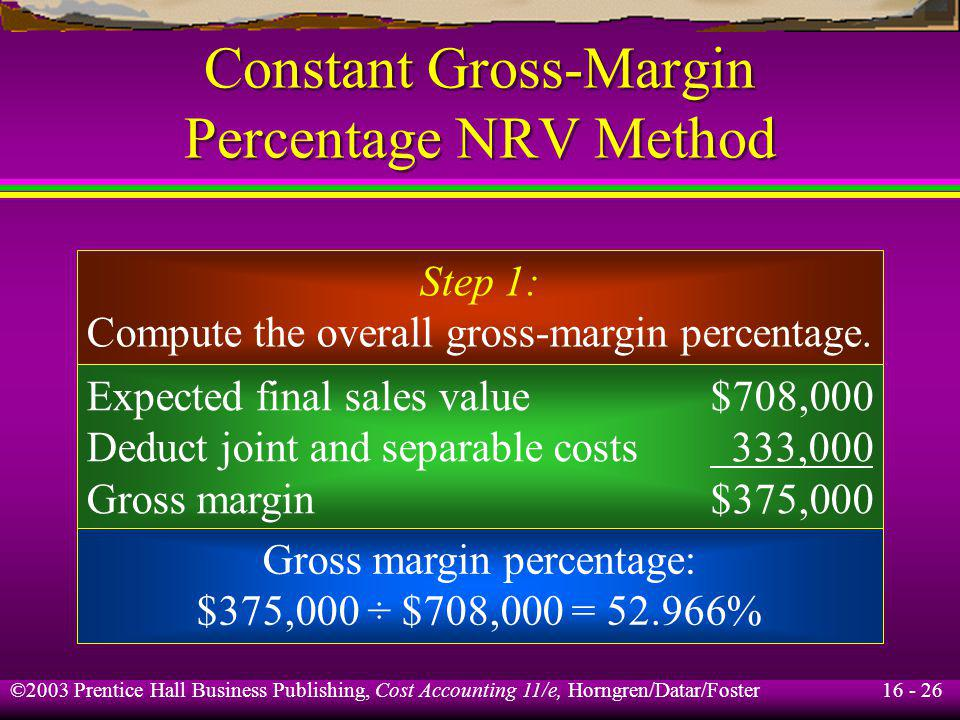16 - 26 ©2003 Prentice Hall Business Publishing, Cost Accounting 11/e, Horngren/Datar/Foster Constant Gross-Margin Percentage NRV Method Step 1: Compu