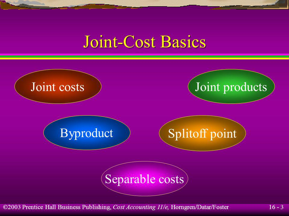 16 - 3 ©2003 Prentice Hall Business Publishing, Cost Accounting 11/e, Horngren/Datar/Foster Joint-Cost Basics Joint productsJoint costs Separable cost