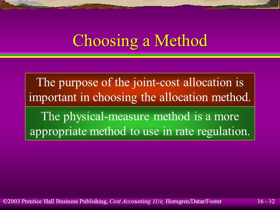 16 - 32 ©2003 Prentice Hall Business Publishing, Cost Accounting 11/e, Horngren/Datar/Foster Choosing a Method The purpose of the joint-cost allocatio