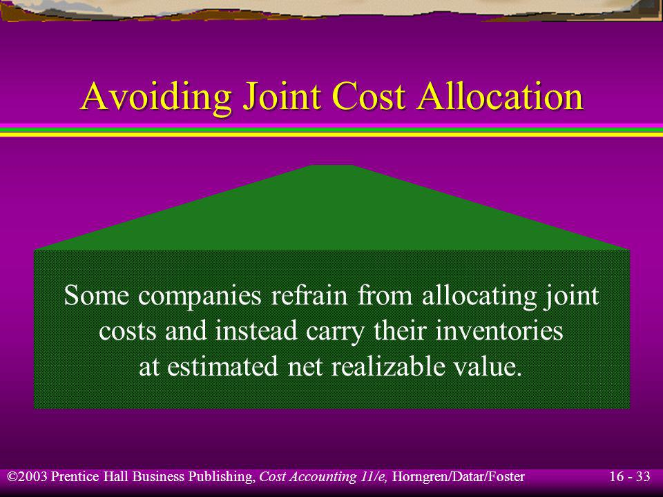 16 - 33 ©2003 Prentice Hall Business Publishing, Cost Accounting 11/e, Horngren/Datar/Foster Avoiding Joint Cost Allocation Some companies refrain fro