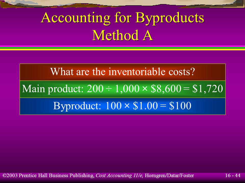 16 - 44 ©2003 Prentice Hall Business Publishing, Cost Accounting 11/e, Horngren/Datar/Foster Accounting for Byproducts Method A What are the inventori