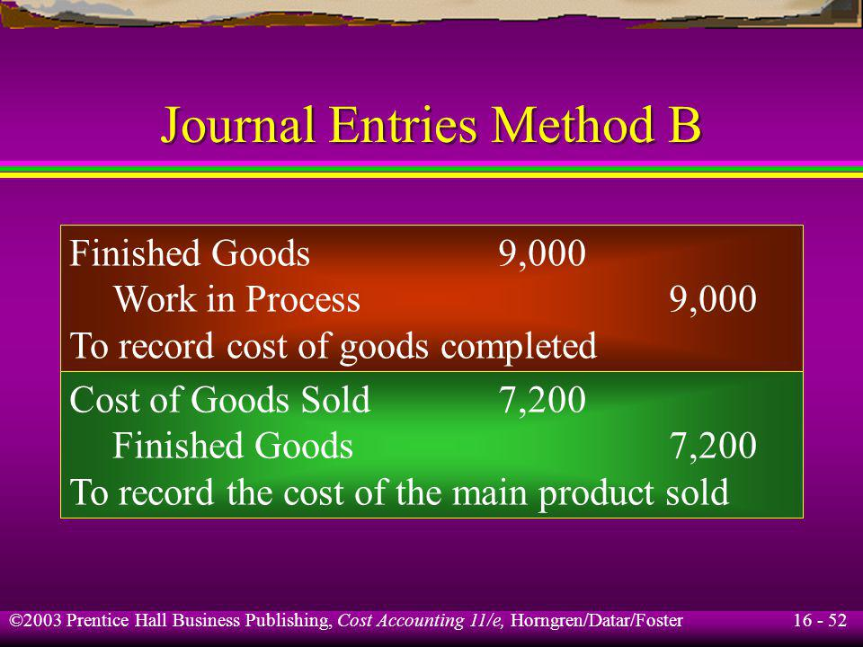 16 - 52 ©2003 Prentice Hall Business Publishing, Cost Accounting 11/e, Horngren/Datar/Foster Journal Entries Method B Finished Goods9,000 Work in Proc