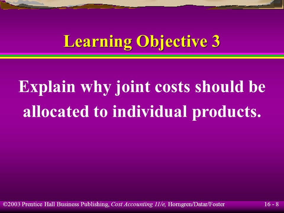 16 - 8 ©2003 Prentice Hall Business Publishing, Cost Accounting 11/e, Horngren/Datar/Foster Learning Objective 3 Explain why joint costs should be all