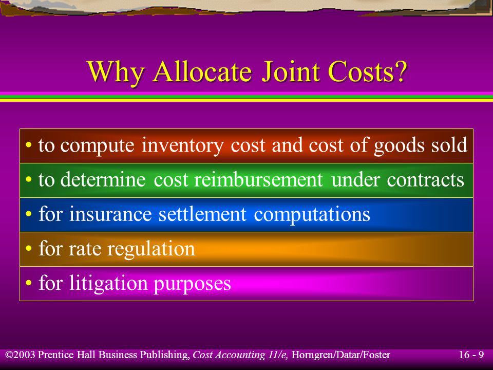 16 - 9 ©2003 Prentice Hall Business Publishing, Cost Accounting 11/e, Horngren/Datar/Foster Why Allocate Joint Costs? to compute inventory cost and co