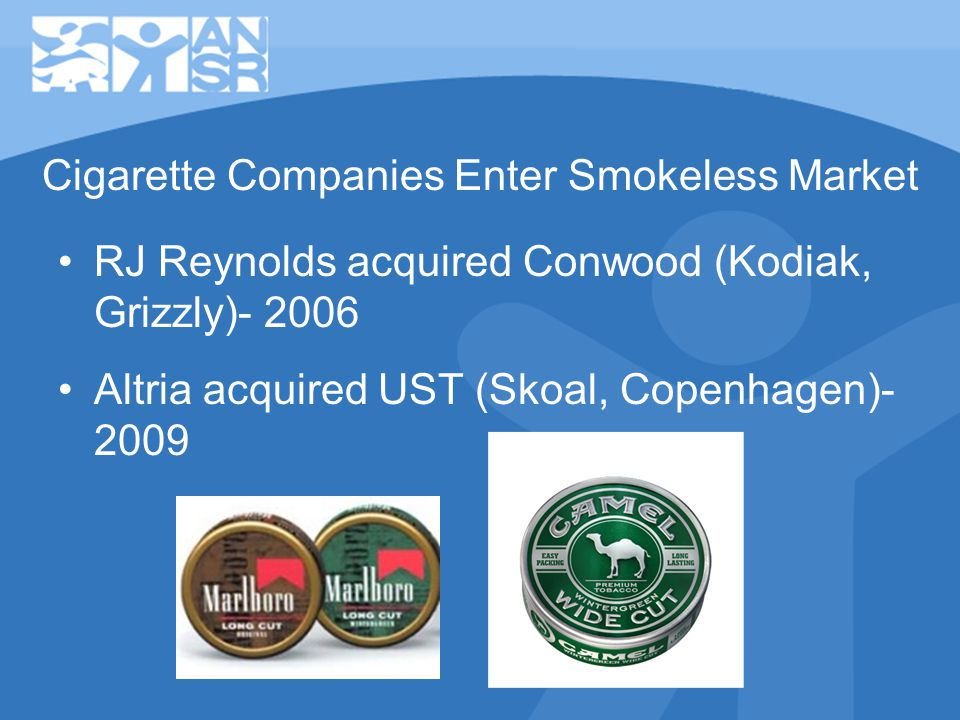 RJ Reynolds acquired Conwood (Kodiak, Grizzly)- 2006 Altria acquired UST (Skoal, Copenhagen)- 2009 Cigarette Companies Enter Smokeless Market