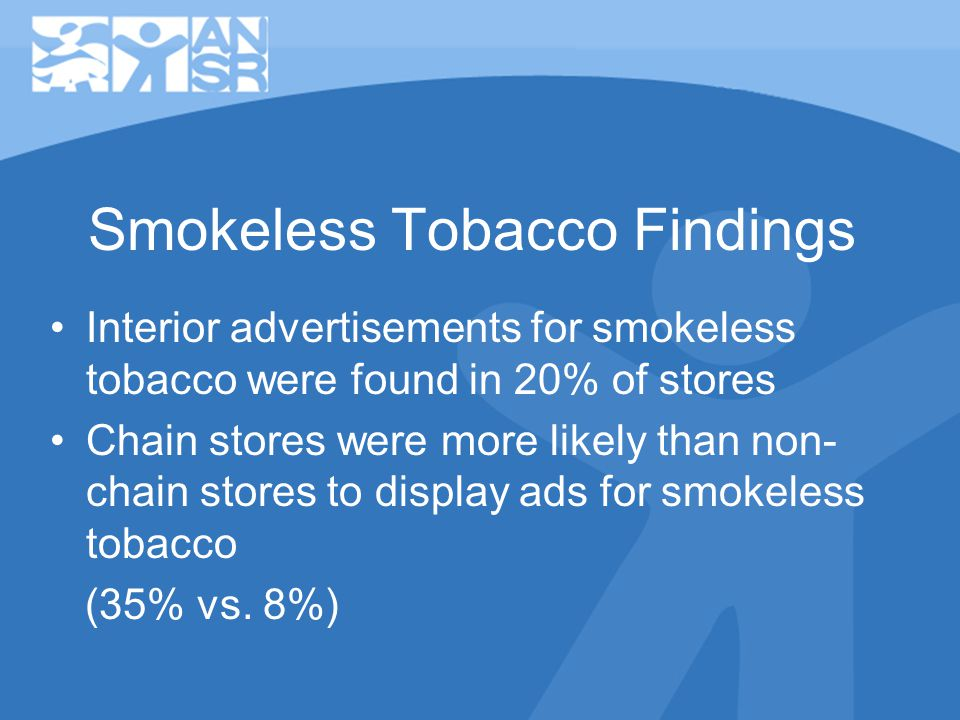Smokeless Tobacco Findings Interior advertisements for smokeless tobacco were found in 20% of stores Chain stores were more likely than non- chain stores to display ads for smokeless tobacco (35% vs.
