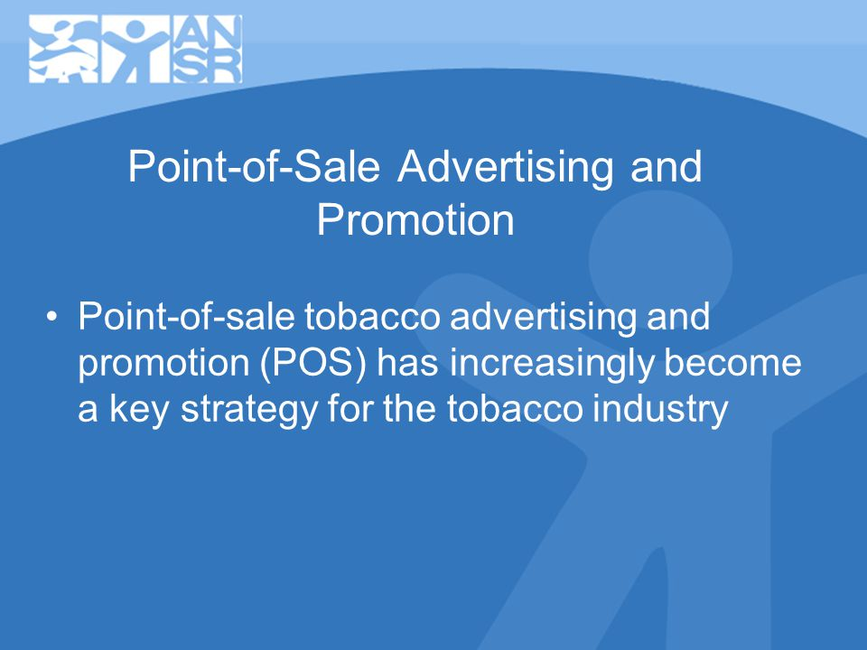 Point-of-Sale Advertising and Promotion Point-of-sale tobacco advertising and promotion (POS) has increasingly become a key strategy for the tobacco industry