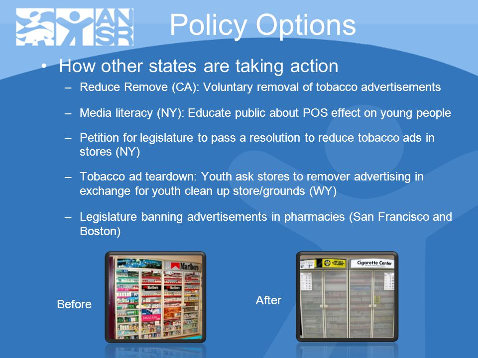 Policy Options How other states are taking action –Reduce Remove (CA): Voluntary removal of tobacco advertisements –Media literacy (NY): Educate public about POS effect on young people –Petition for legislature to pass a resolution to reduce tobacco ads in stores (NY) –Tobacco ad teardown: Youth ask stores to remover advertising in exchange for youth clean up store/grounds (WY) –Legislature banning advertisements in pharmacies (San Francisco and Boston) Before After