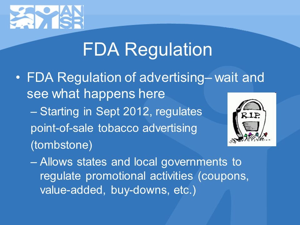 FDA Regulation FDA Regulation of advertising– wait and see what happens here –Starting in Sept 2012, regulates point-of-sale tobacco advertising (tombstone) –Allows states and local governments to regulate promotional activities (coupons, value-added, buy-downs, etc.)