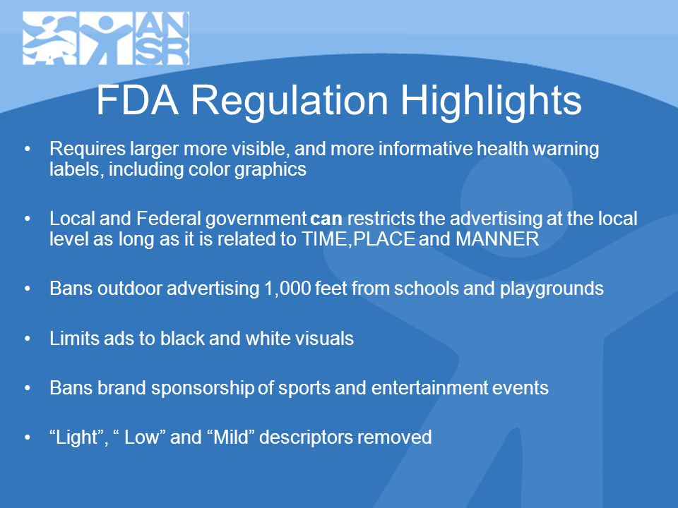 FDA Regulation Highlights Requires larger more visible, and more informative health warning labels, including color graphics Local and Federal government can restricts the advertising at the local level as long as it is related to TIME,PLACE and MANNER Bans outdoor advertising 1,000 feet from schools and playgrounds Limits ads to black and white visuals Bans brand sponsorship of sports and entertainment events Light, Low and Mild descriptors removed