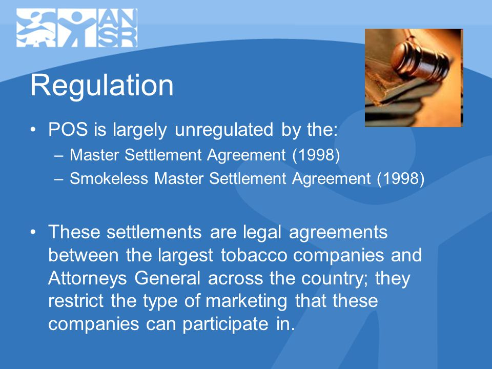 POS is largely unregulated by the: –Master Settlement Agreement (1998) –Smokeless Master Settlement Agreement (1998) These settlements are legal agreements between the largest tobacco companies and Attorneys General across the country; they restrict the type of marketing that these companies can participate in.