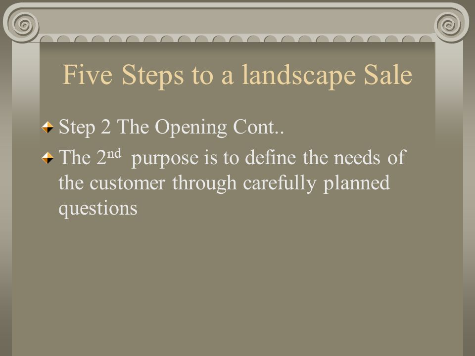 Five Steps to a landscape Sale Step 2 The Opening Cont.. The 2 nd purpose is to define the needs of the customer through carefully planned questions