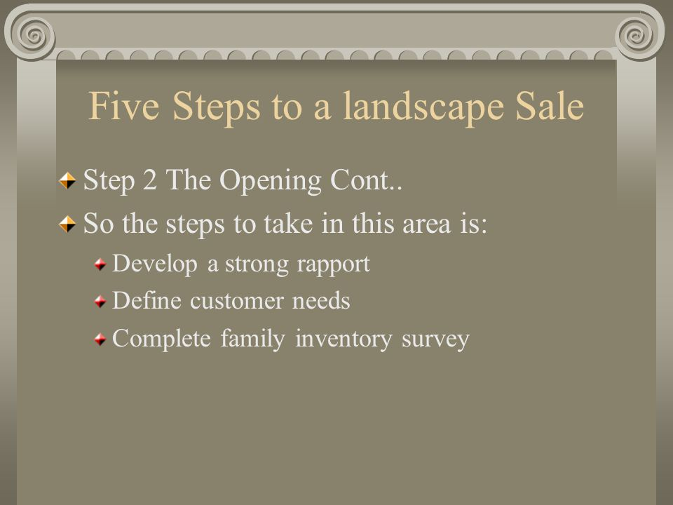 Five Steps to a landscape Sale Step 2 The Opening Cont.. So the steps to take in this area is: Develop a strong rapport Define customer needs Complete