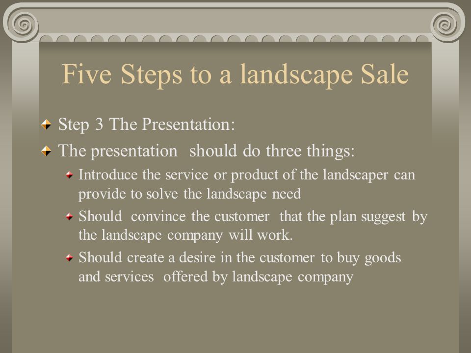 Five Steps to a landscape Sale Step 3 The Presentation: The presentation should do three things: Introduce the service or product of the landscaper ca