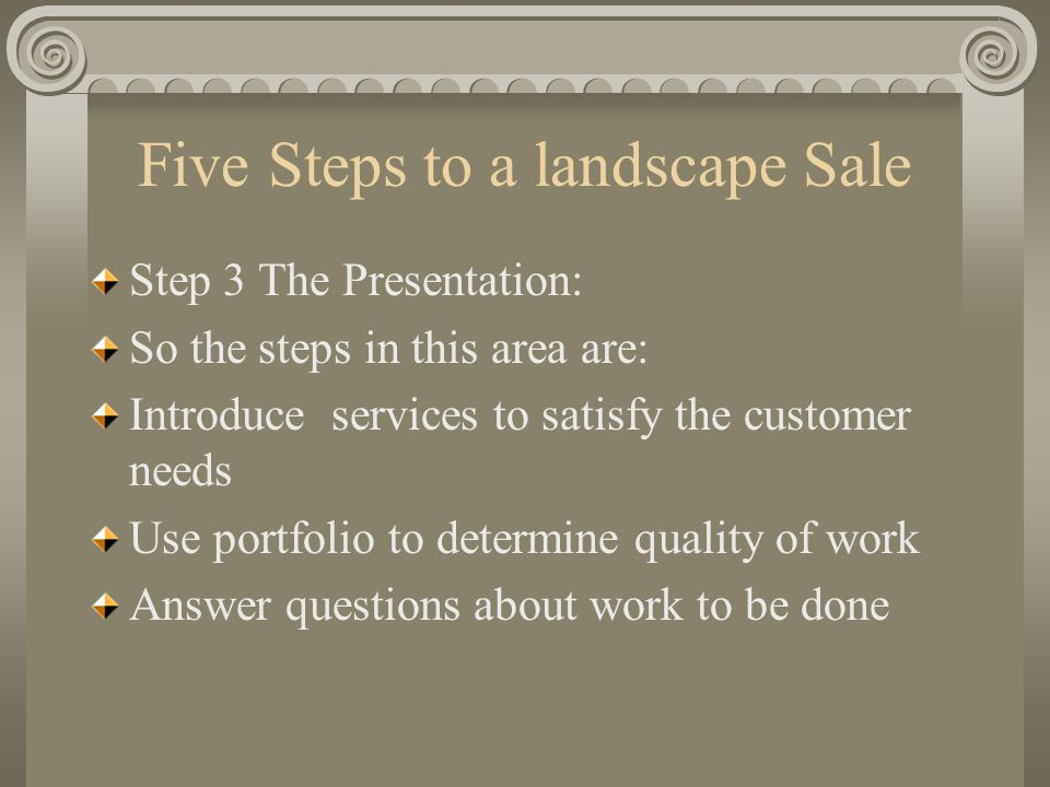 Five Steps to a landscape Sale Step 3 The Presentation: So the steps in this area are: Introduce services to satisfy the customer needs Use portfolio