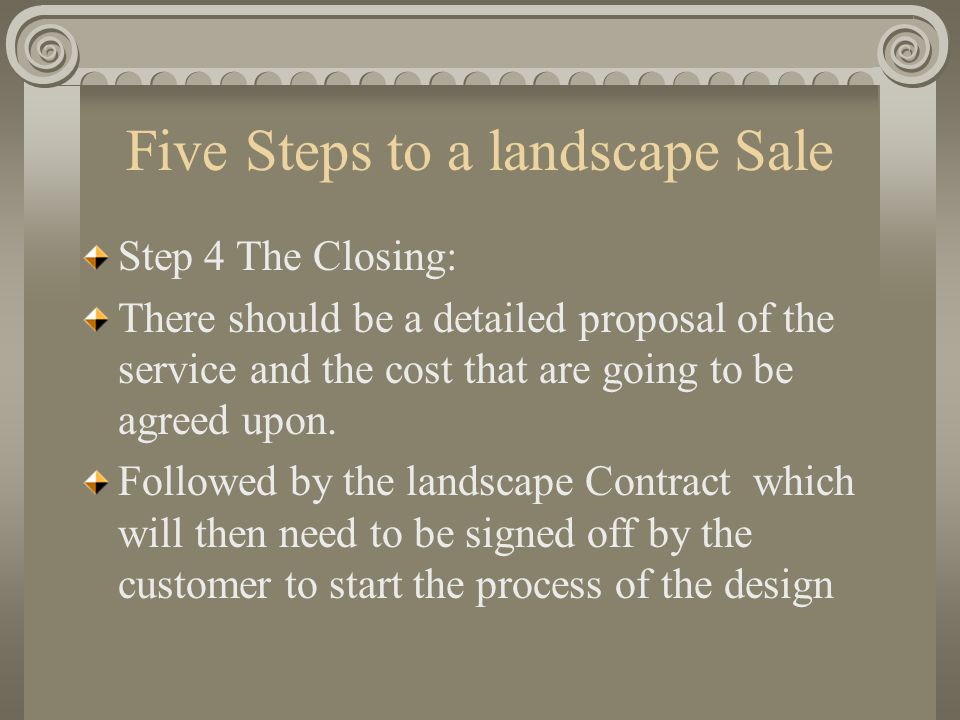 Five Steps to a landscape Sale Step 4 The Closing: There should be a detailed proposal of the service and the cost that are going to be agreed upon. F